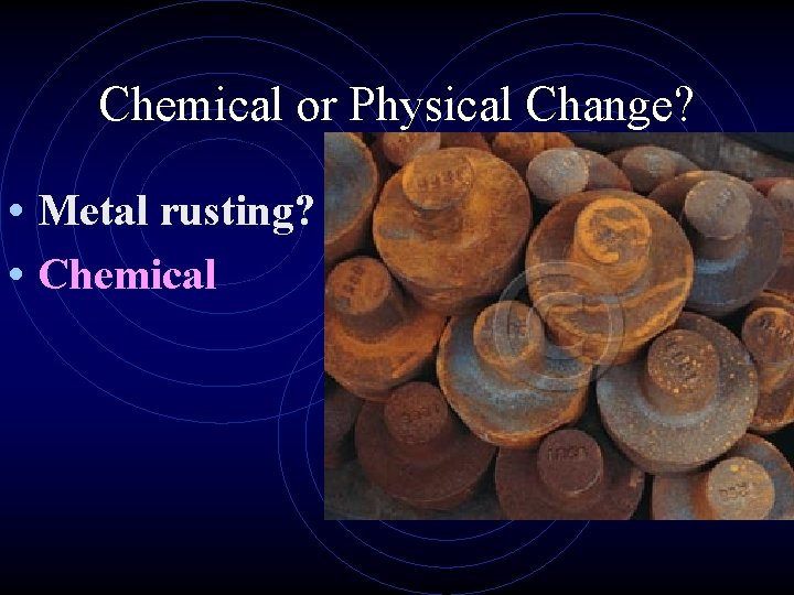 Chemical or Physical Change? • Metal rusting? • Chemical