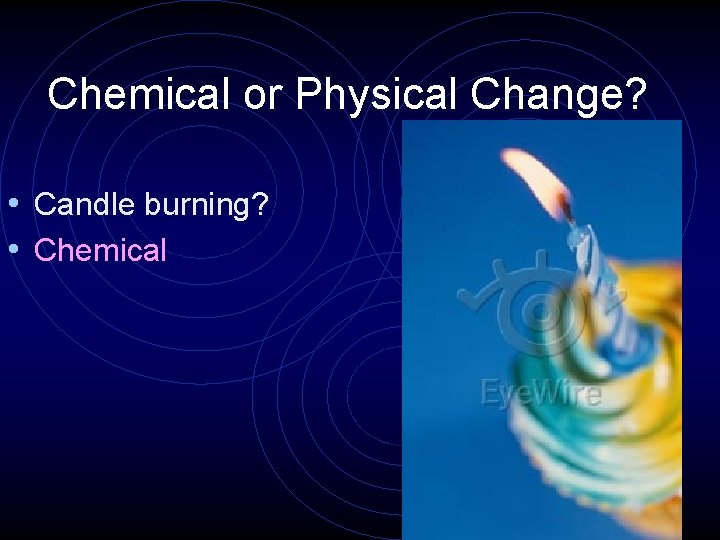 Chemical or Physical Change? • Candle burning? • Chemical
