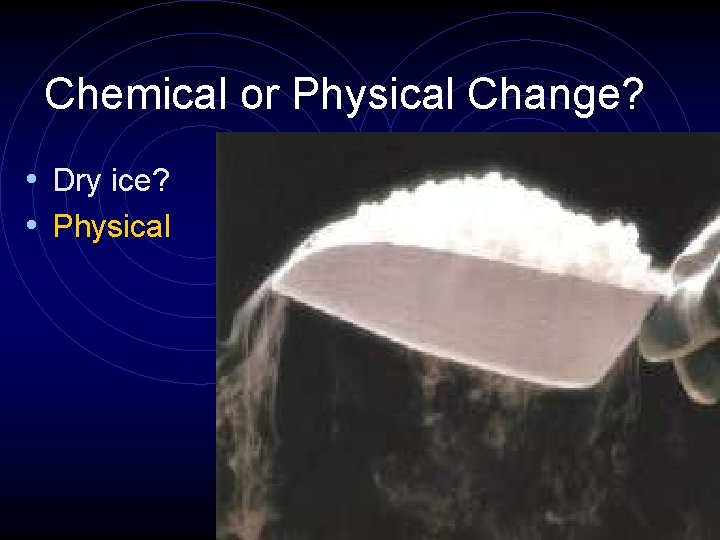 Chemical or Physical Change? • Dry ice? • Physical