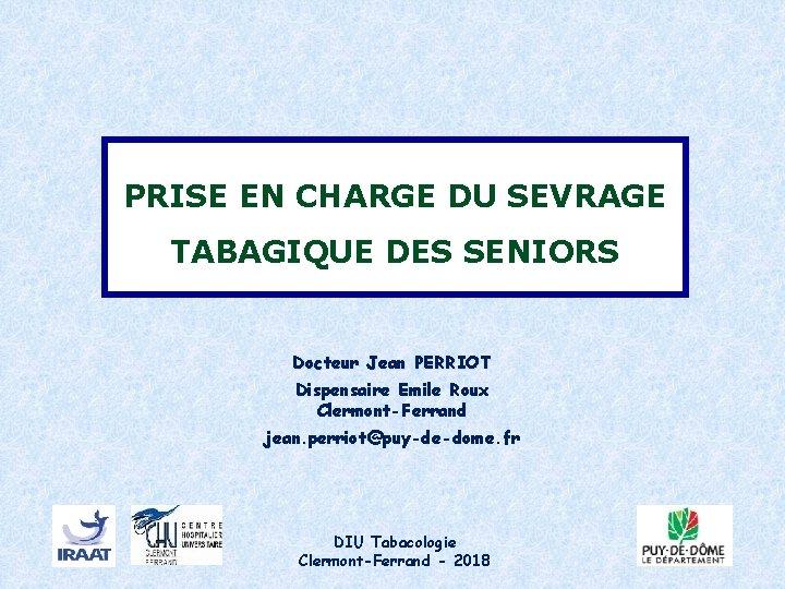 PRISE EN CHARGE DU SEVRAGE TABAGIQUE DES SENIORS Docteur Jean PERRIOT Dispensaire Emile Roux