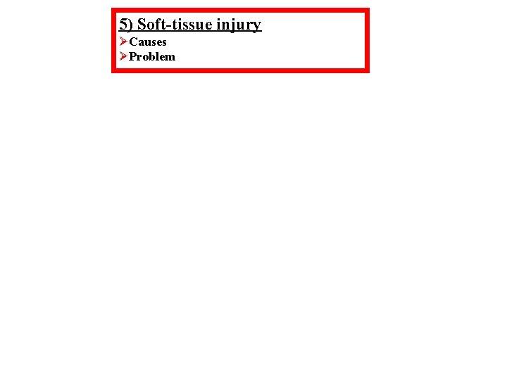 5) Soft-tissue injury ØCauses ØProblem