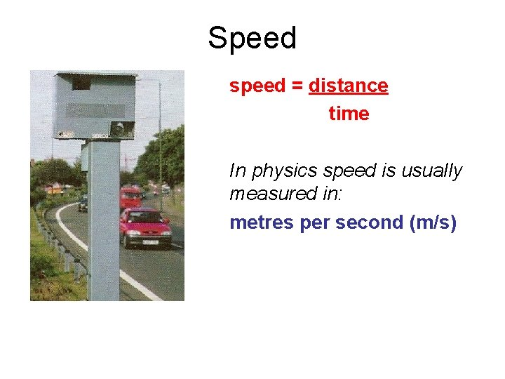 Speed speed = distance time In physics speed is usually measured in: metres per