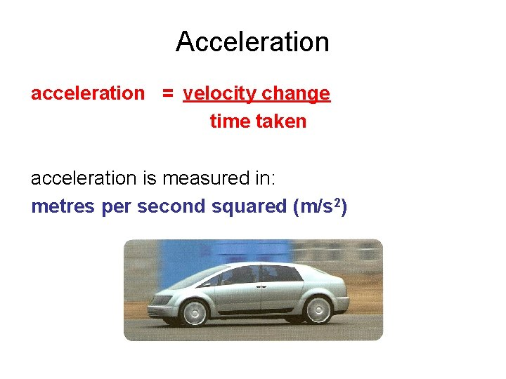 Acceleration acceleration = velocity change time taken acceleration is measured in: metres per second
