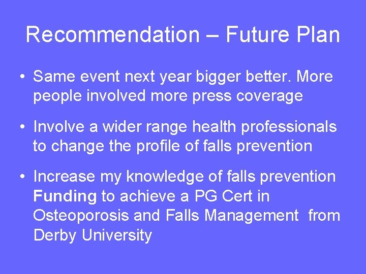 Recommendation – Future Plan • Same event next year bigger better. More people involved