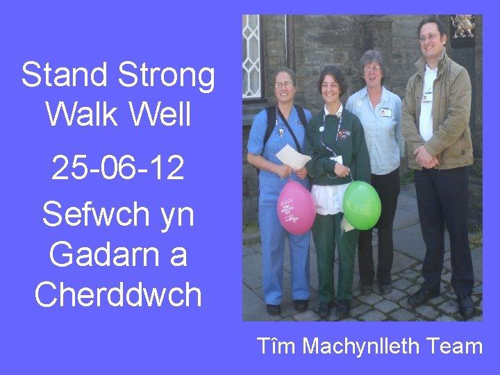 Stand Strong Walk Well 25 -06 -12 Sefwch yn Gadarn a Cherddwch Tîm Machynlleth