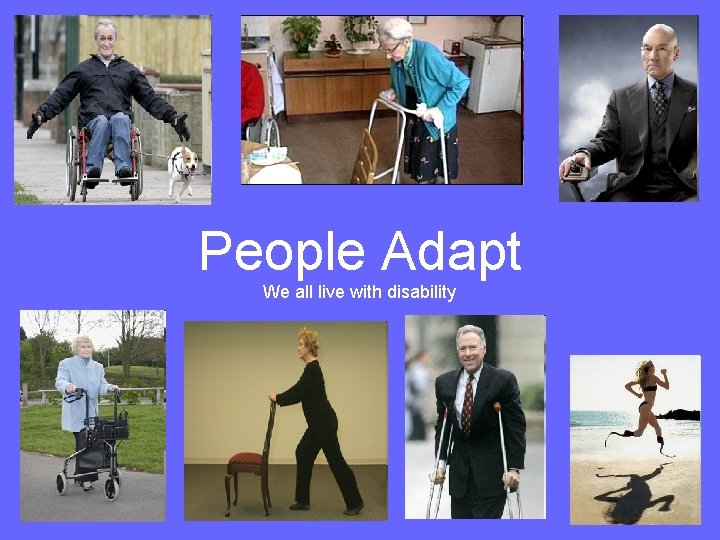 People Adapt We all live with disability