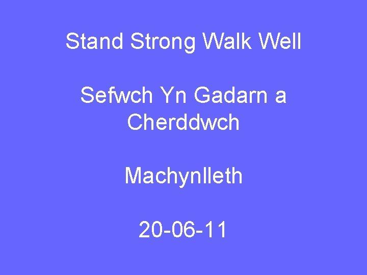 Stand Strong Walk Well Sefwch Yn Gadarn a Cherddwch Machynlleth 20 -06 -11