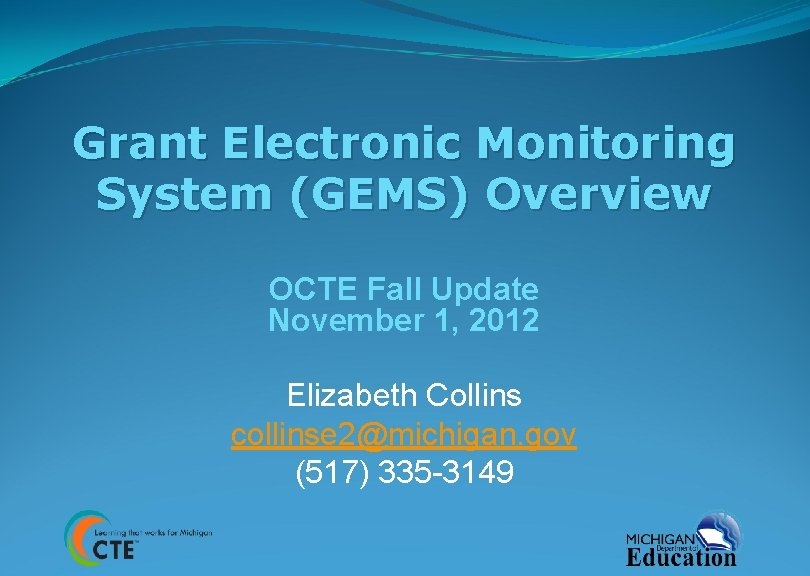 Grant Electronic Monitoring System (GEMS) Overview OCTE Fall Update November 1, 2012 Elizabeth Collins