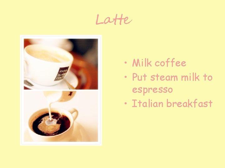 Latte • Milk coffee • Put steam milk to espresso • Italian breakfast