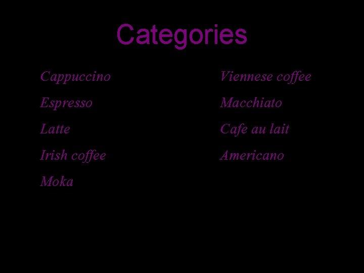 Categories Cappuccino Espresso Latte Irish coffee Moka Viennese coffee Macchiato Cafe au lait Americano