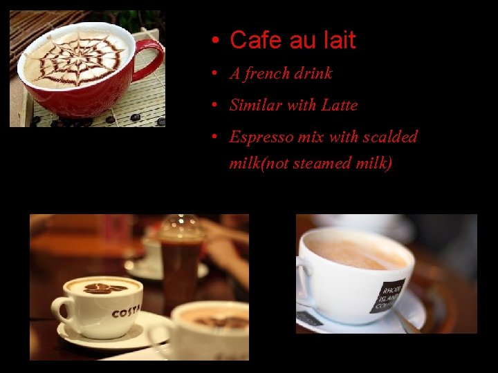 • Cafe au lait • A french drink • Similar with Latte •