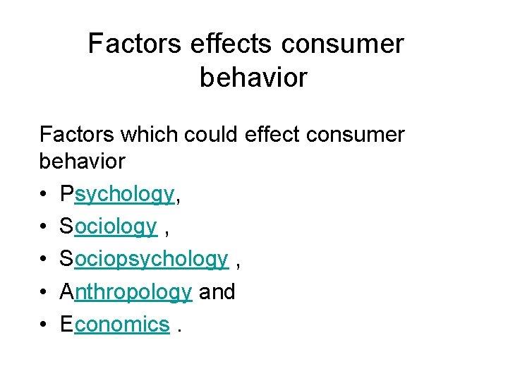 Factors effects consumer behavior Factors which could effect consumer behavior • Psychology, • Sociology