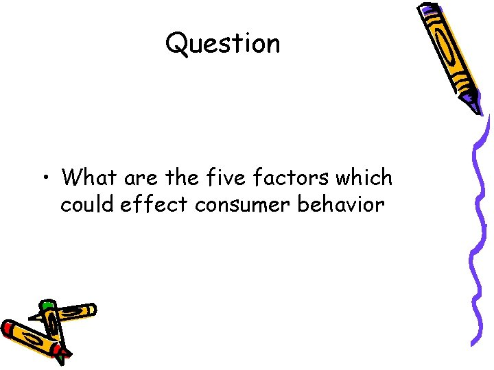 Question • What are the five factors which could effect consumer behavior