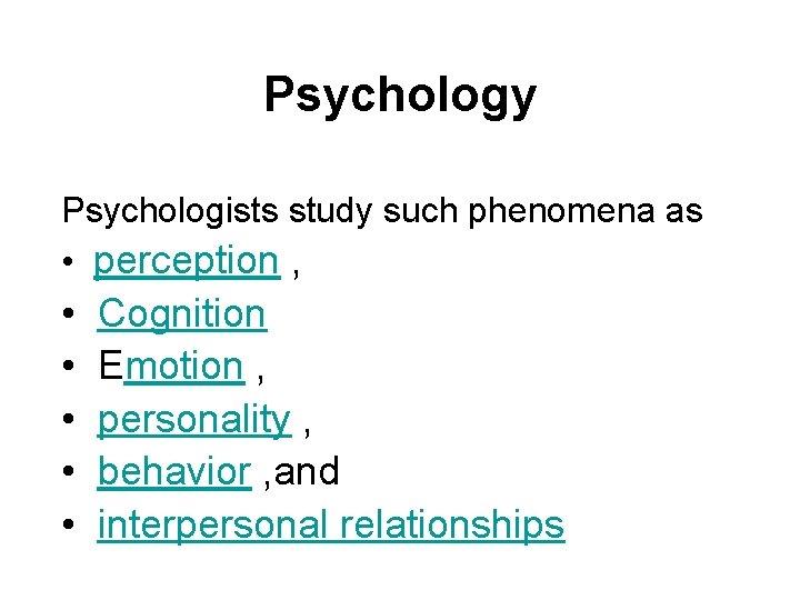 Psychology Psychologists study such phenomena as • perception , • • • Cognition Emotion