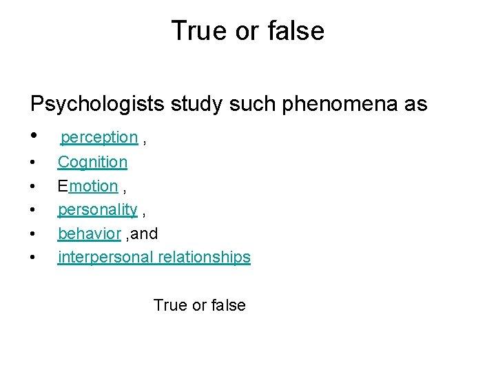 True or false Psychologists study such phenomena as • perception , • • •