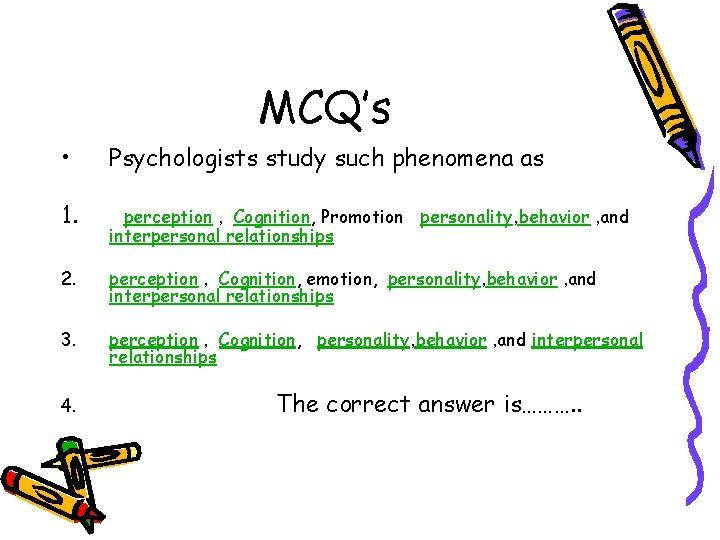 MCQ's • Psychologists study such phenomena as 1. perception , Cognition, Promotion personality, behavior