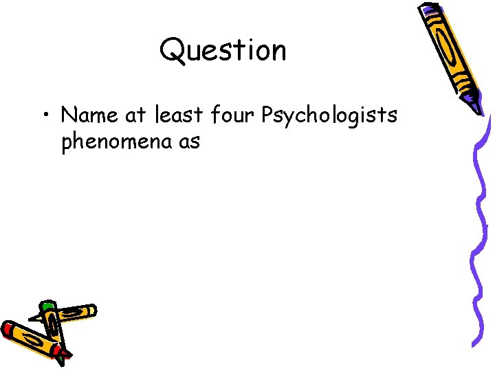 Question • Name at least four Psychologists phenomena as