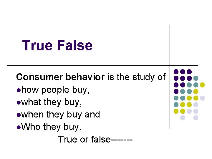 True False Consumer behavior is the study of lhow people buy, lwhat they buy,