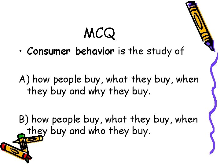 MCQ • Consumer behavior is the study of A) how people buy, what they