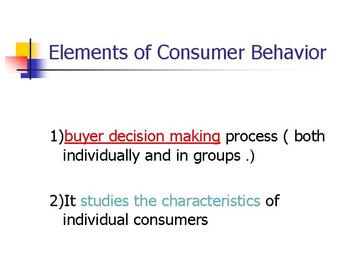 Elements of Consumer Behavior 1)buyer decision making process ( both individually and in groups.