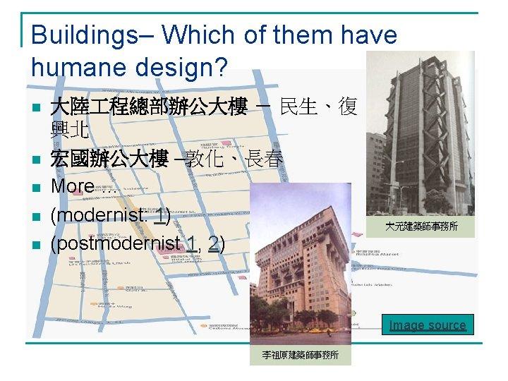 Buildings– Which of them have humane design? n n n 大陸 程總部辦公大樓 - 民生、復