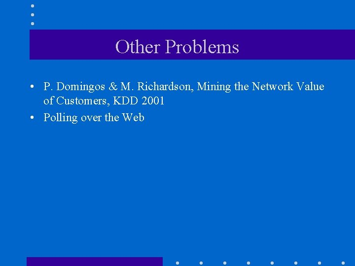 Other Problems • P. Domingos & M. Richardson, Mining the Network Value of Customers,