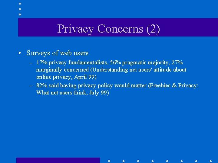 Privacy Concerns (2) • Surveys of web users – 17% privacy fundamentalists, 56% pragmatic