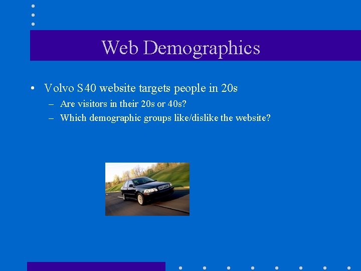 Web Demographics • Volvo S 40 website targets people in 20 s – Are