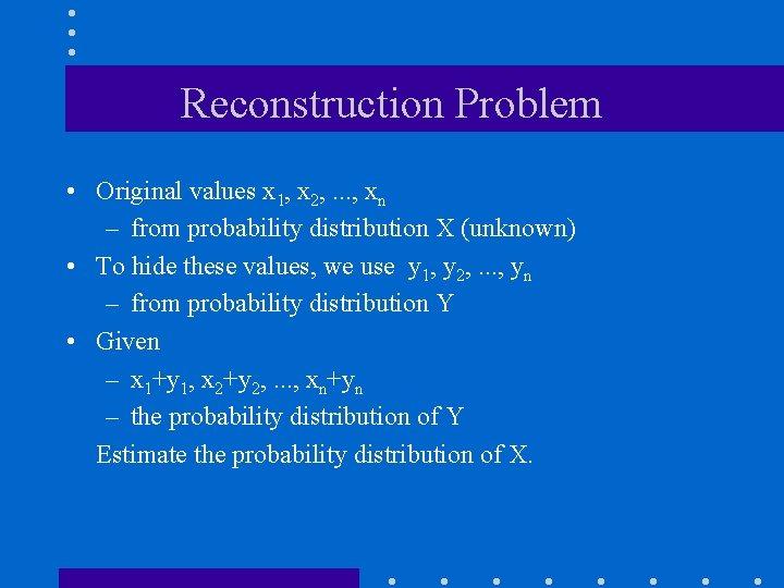Reconstruction Problem • Original values x 1, x 2, . . . , xn