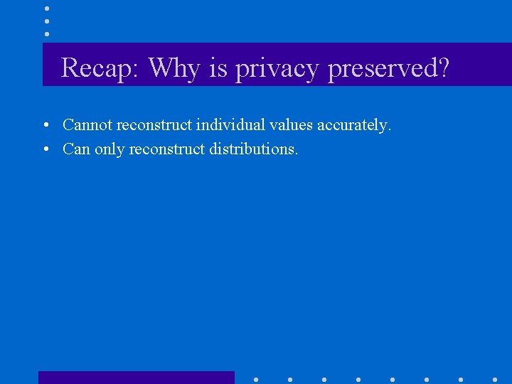 Recap: Why is privacy preserved? • Cannot reconstruct individual values accurately. • Can only