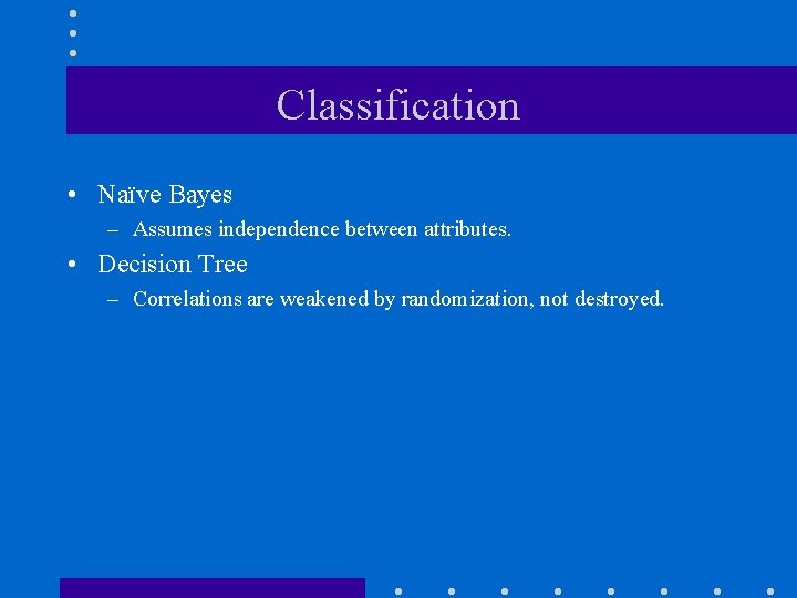Classification • Naïve Bayes – Assumes independence between attributes. • Decision Tree – Correlations