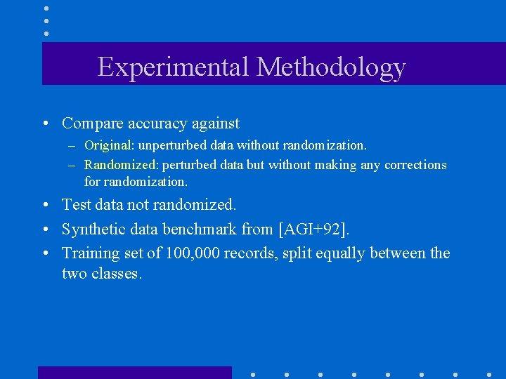 Experimental Methodology • Compare accuracy against – Original: unperturbed data without randomization. – Randomized: