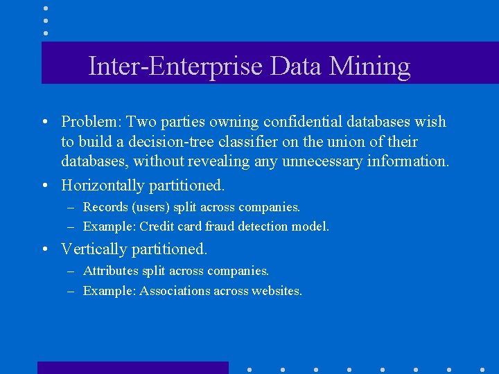 Inter-Enterprise Data Mining • Problem: Two parties owning confidential databases wish to build a