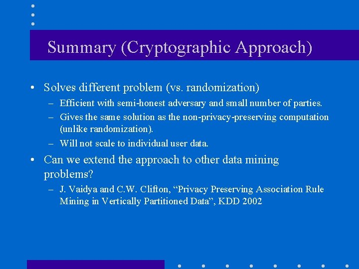 Summary (Cryptographic Approach) • Solves different problem (vs. randomization) – Efficient with semi-honest adversary