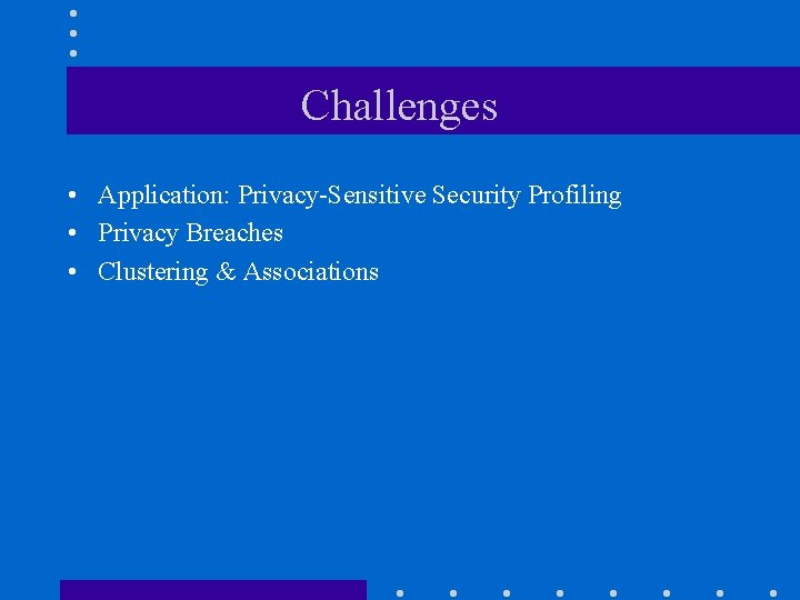Challenges • Application: Privacy-Sensitive Security Profiling • Privacy Breaches • Clustering & Associations