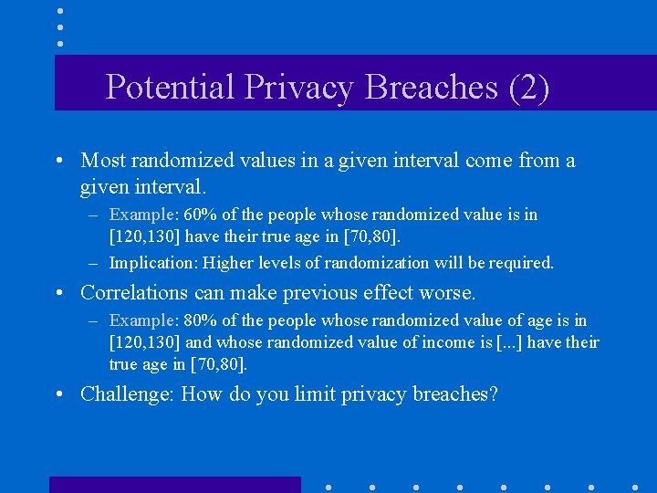 Potential Privacy Breaches (2) • Most randomized values in a given interval come from