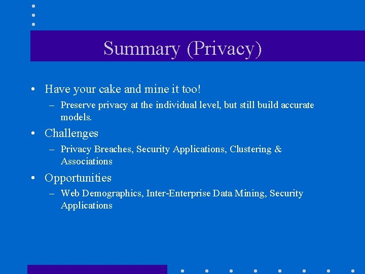 Summary (Privacy) • Have your cake and mine it too! – Preserve privacy at