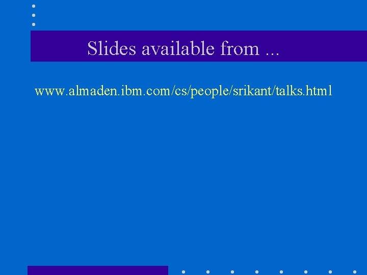 Slides available from. . . www. almaden. ibm. com/cs/people/srikant/talks. html