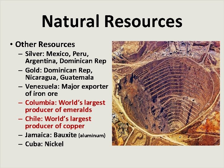 Natural Resources • Other Resources – Silver: Mexico, Peru, Argentina, Dominican Rep – Gold: