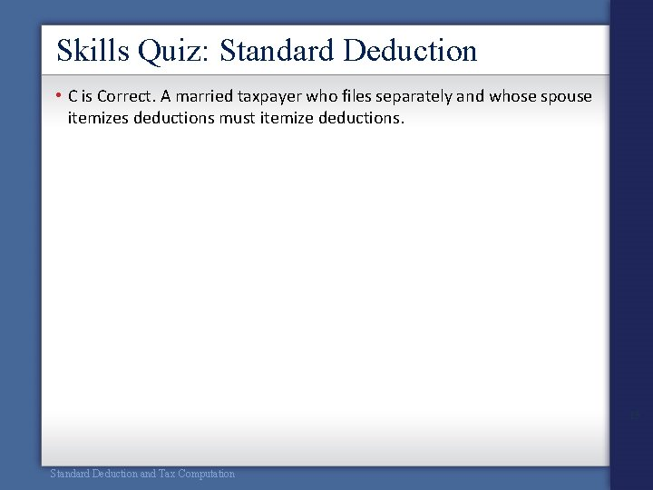 Skills Quiz: Standard Deduction • C is Correct. A married taxpayer who files separately