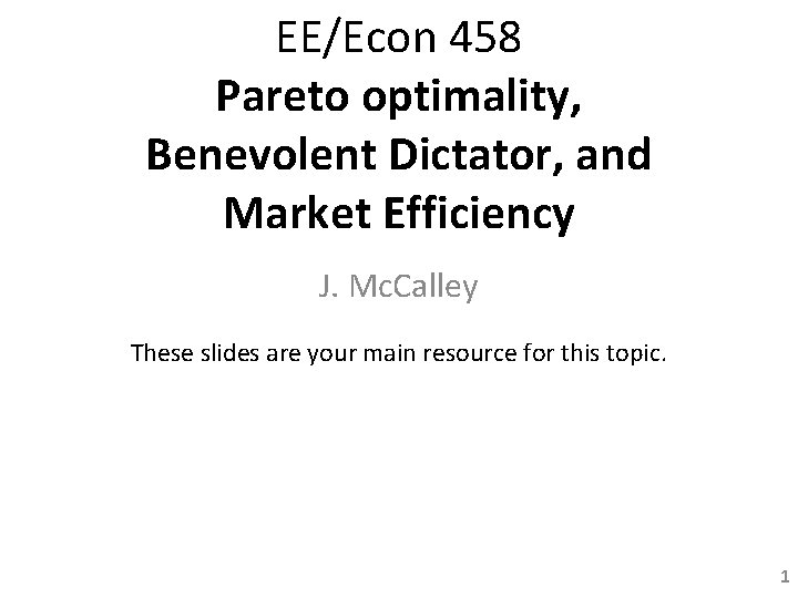 EE/Econ 458 Pareto optimality, Benevolent Dictator, and Market Efficiency J. Mc. Calley These slides