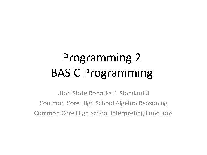 Programming 2 BASIC Programming Utah State Robotics 1 Standard 3 Common Core High School