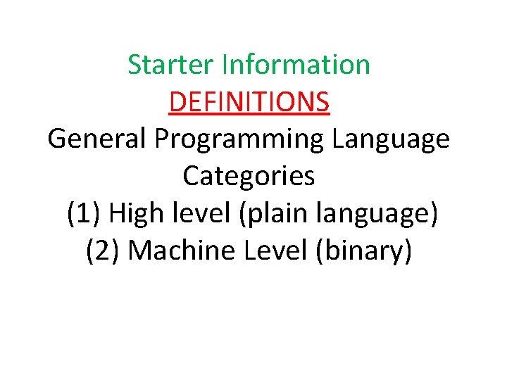 Starter Information DEFINITIONS General Programming Language Categories (1) High level (plain language) (2) Machine