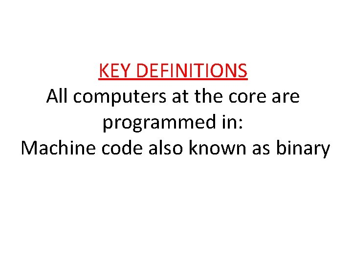 KEY DEFINITIONS All computers at the core are programmed in: Machine code also known