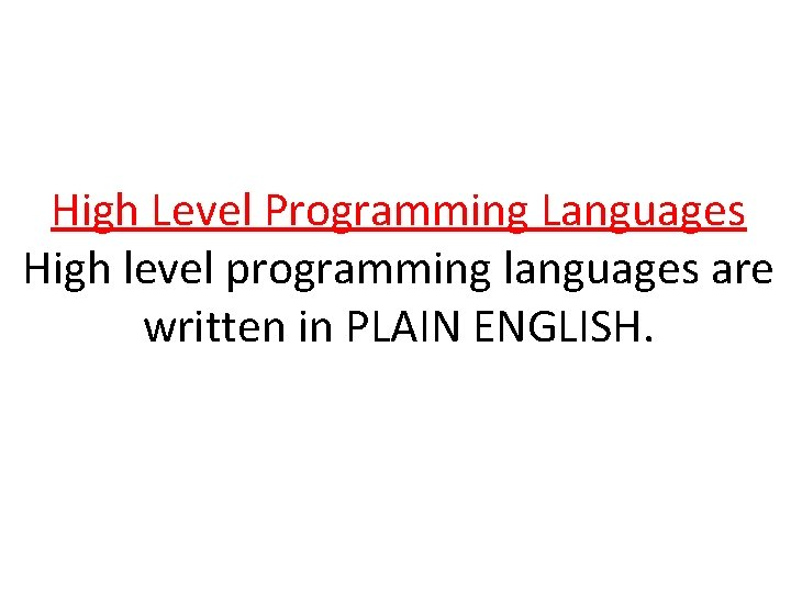 High Level Programming Languages High level programming languages are written in PLAIN ENGLISH.