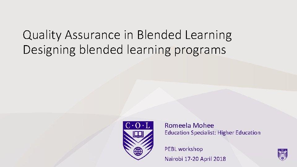 Quality Assurance in Blended Learning Designing blended learning programs Romeela Mohee Education Specialist: Higher