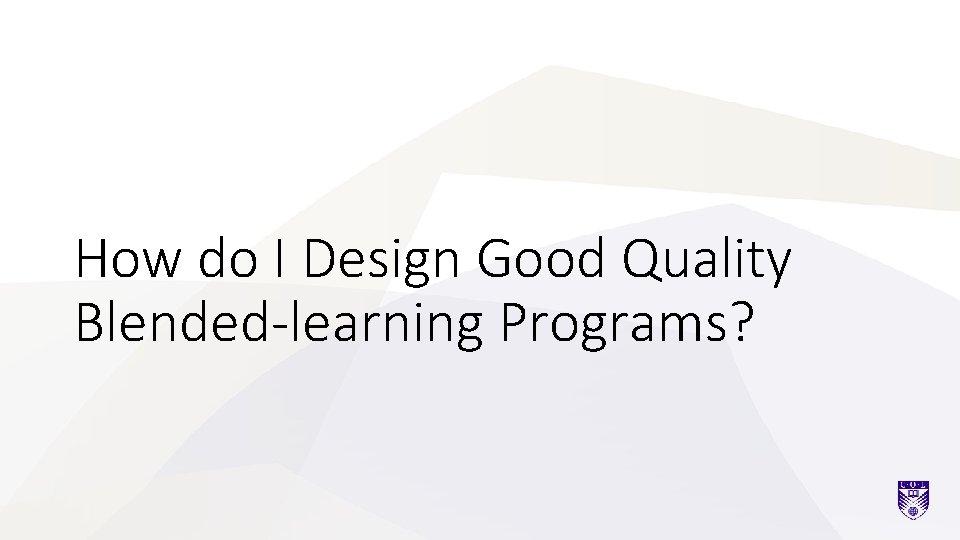 How do I Design Good Quality Blended-learning Programs?