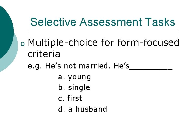 Selective Assessment Tasks o Multiple-choice form-focused criteria e. g. He's not married. He's_____ a.