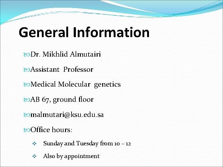 General Information Dr. Mikhlid Almutairi Assistant Professor Medical Molecular genetics AB 67, ground floor