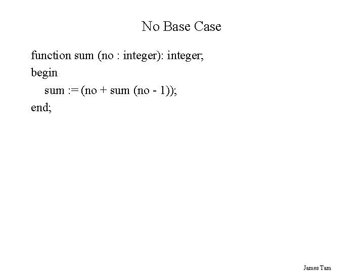 No Base Case function sum (no : integer): integer; begin sum : = (no